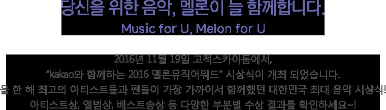 """당신을 위한 음악, 멜론이 늘 함께합니다. Music for U, Melon for U - 2016년 11월 19일 고척스카이돔에서, """"kakao와 함께하는 2016 멜론뮤직어워드"""" 시상식이 개최 되었습니다. 올 한 해 최고의 아티스트들과 팬들이 가장 가까이서 함께했던 대한민국 최대 음악 시상식! 아티스트상, 앨범상, 베스트송상 등 다양한 부분별 수상 결과를 확인하세요~!"""