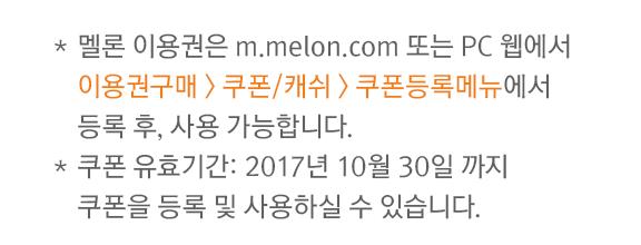 멜론 이용권은 m.melon.com 또는 PC 웹에서 이용권구매 > 쿠폰/캐쉬 > 쿠폰등록메뉴에서 등록 후, 사용 가능합니다.쿠폰 유효기간: 2017년 10월 30일 까지(쿠폰 등록 및 사용기간 공통)