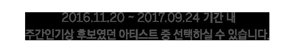 2016.11.20 ~ 2017.09.24 기간 내 주간인기상 후보였던 아티스트 중 선택하실 수 있습니다.