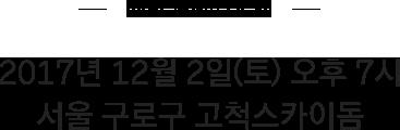Information 2017년 12월 2일(토) 오후 7시 서울 구로구 고척스카이돔