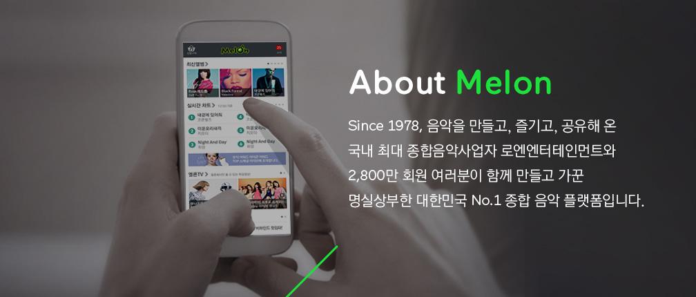 About Melon ince 1978, 음악을 만들고, 즐기고, 공유해 온 국내 최대 종합음악사업자 로엔엔터테인먼트와 2,800만 회원 여러분이 함께 만들고 가꾼 명실상부한 대한민국 No.1 종합 음악 플랫폼입니다.