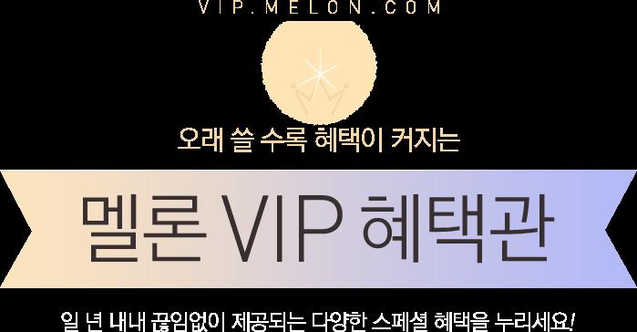 VIP.MELON.COM 오래 쓸 수록 혜택이 커지는 멜론 VIP 혜택관 일 년 내내 끊임없이 제공되는 다양한 스페셜 혜택을 누리세요!