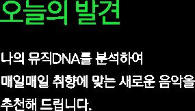 오늘의 발견. 나의 뮤직DNA를 분석하여 매일매일 취향에 맞는 새로운 음악을 추천해 드립니다.